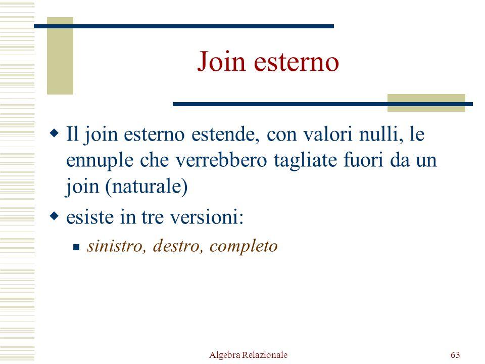 Algebra Relazionale63 Join esterno  Il join esterno estende, con valori nulli, le ennuple che verrebbero tagliate fuori da un join (naturale)  esist