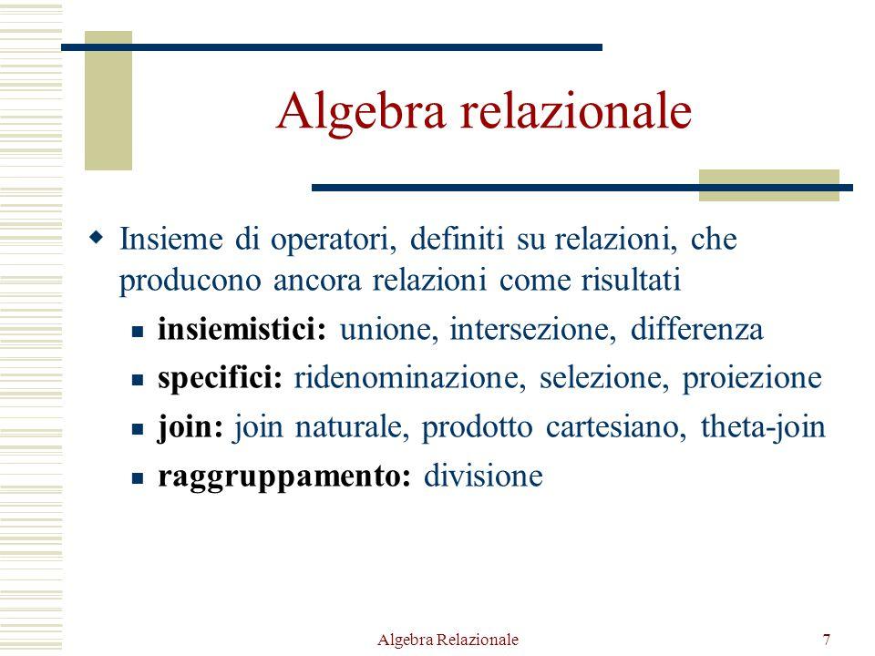 Algebra Relazionale7 Algebra relazionale  Insieme di operatori, definiti su relazioni, che producono ancora relazioni come risultati insiemistici: unione, intersezione, differenza specifici: ridenominazione, selezione, proiezione join: join naturale, prodotto cartesiano, theta-join raggruppamento: divisione