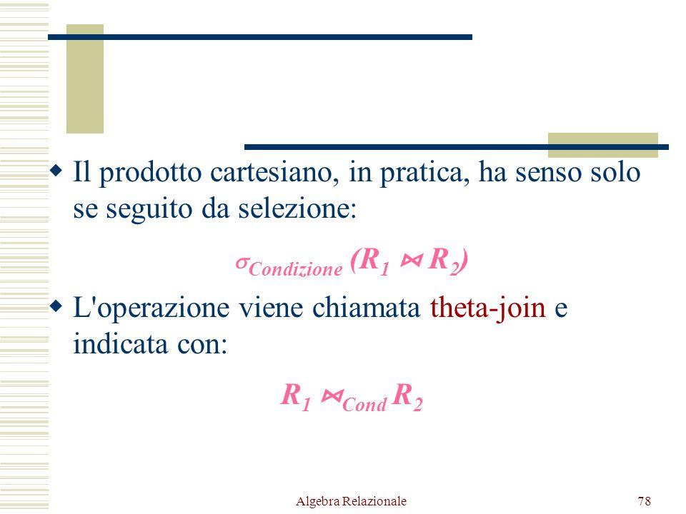 Algebra Relazionale78  Il prodotto cartesiano, in pratica, ha senso solo se seguito da selezione:  Condizione (R 1  R 2 )  L'operazione viene chia