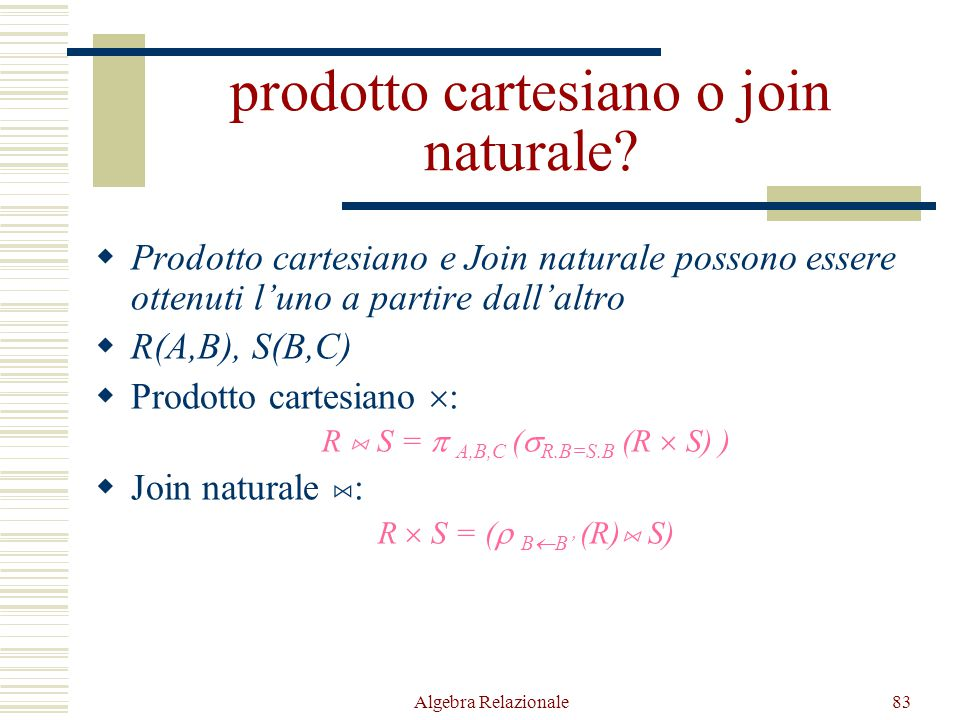 Algebra Relazionale83 prodotto cartesiano o join naturale?  Prodotto cartesiano e Join naturale possono essere ottenuti l'uno a partire dall'altro 