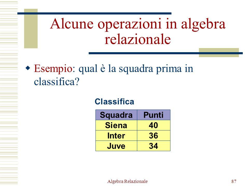 Algebra Relazionale87 Alcune operazioni in algebra relazionale  Esempio: qual è la squadra prima in classifica? Classifica SquadraPunti Inter36 Juve3