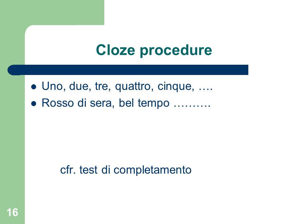 Cloze procedure Uno, due, tre, quattro, cinque, …. Rosso di sera, bel tempo ………. cfr. test di completamento 16