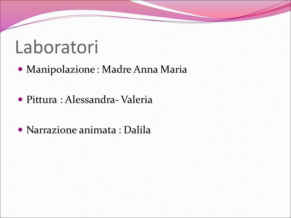 Laboratori Manipolazione : Madre Anna Maria Pittura : Alessandra- Valeria Narrazione animata : Dalila