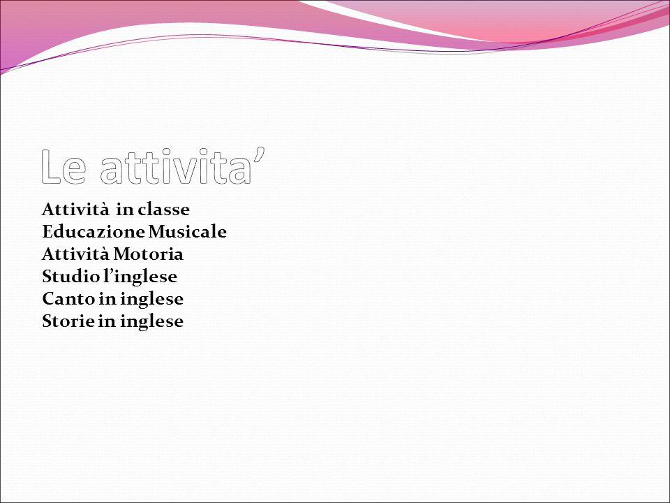Attività in classe Educazione Musicale Attività Motoria Studio l'inglese Canto in inglese Storie in inglese