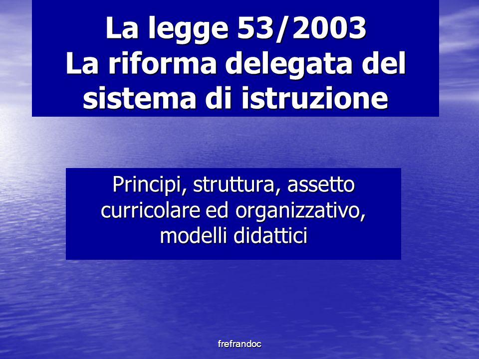 frefrandoc La legge 53/2003 La riforma delegata del sistema di istruzione Principi, struttura, assetto curricolare ed organizzativo, modelli didattici