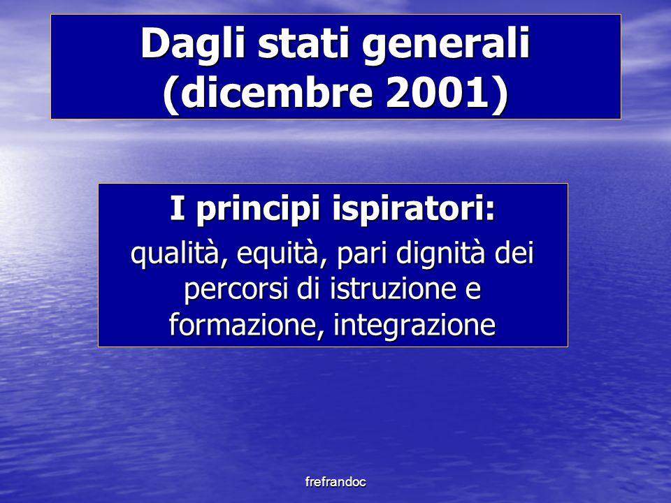 frefrandoc Dagli stati generali (dicembre 2001) I principi ispiratori: qualità, equità, pari dignità dei percorsi di istruzione e formazione, integrazione