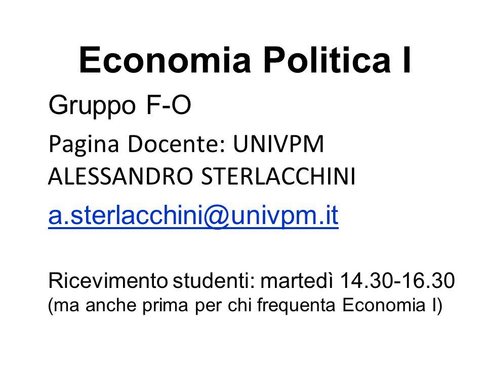 Economia Politica I Gruppo F-O Pagina Docente: UNIVPM ALESSANDRO STERLACCHINI a.sterlacchini@univpm.it Ricevimento studenti: martedì 14.30-16.30 (ma anche prima per chi frequenta Economia I)