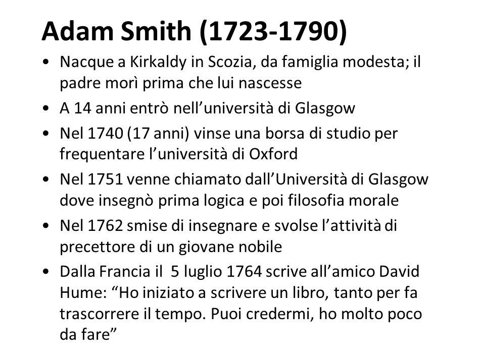Adam Smith (1723-1790) Nacque a Kirkaldy in Scozia, da famiglia modesta; il padre morì prima che lui nascesse A 14 anni entrò nell'università di Glasgow Nel 1740 (17 anni) vinse una borsa di studio per frequentare l'università di Oxford Nel 1751 venne chiamato dall'Università di Glasgow dove insegnò prima logica e poi filosofia morale Nel 1762 smise di insegnare e svolse l'attività di precettore di un giovane nobile Dalla Francia il 5 luglio 1764 scrive all'amico David Hume: Ho iniziato a scrivere un libro, tanto per fa trascorrere il tempo.