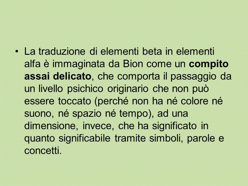 La traduzione di elementi beta in elementi alfa è immaginata da Bion come un compito assai delicato, che comporta il passaggio da un livello psichico originario che non può essere toccato (perché non ha né colore né suono, né spazio né tempo), ad una dimensione, invece, che ha significato in quanto significabile tramite simboli, parole e concetti.