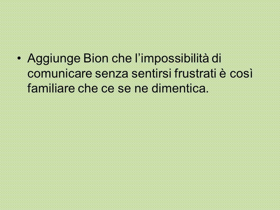 Aggiunge Bion che l'impossibilità di comunicare senza sentirsi frustrati è così familiare che ce se ne dimentica.