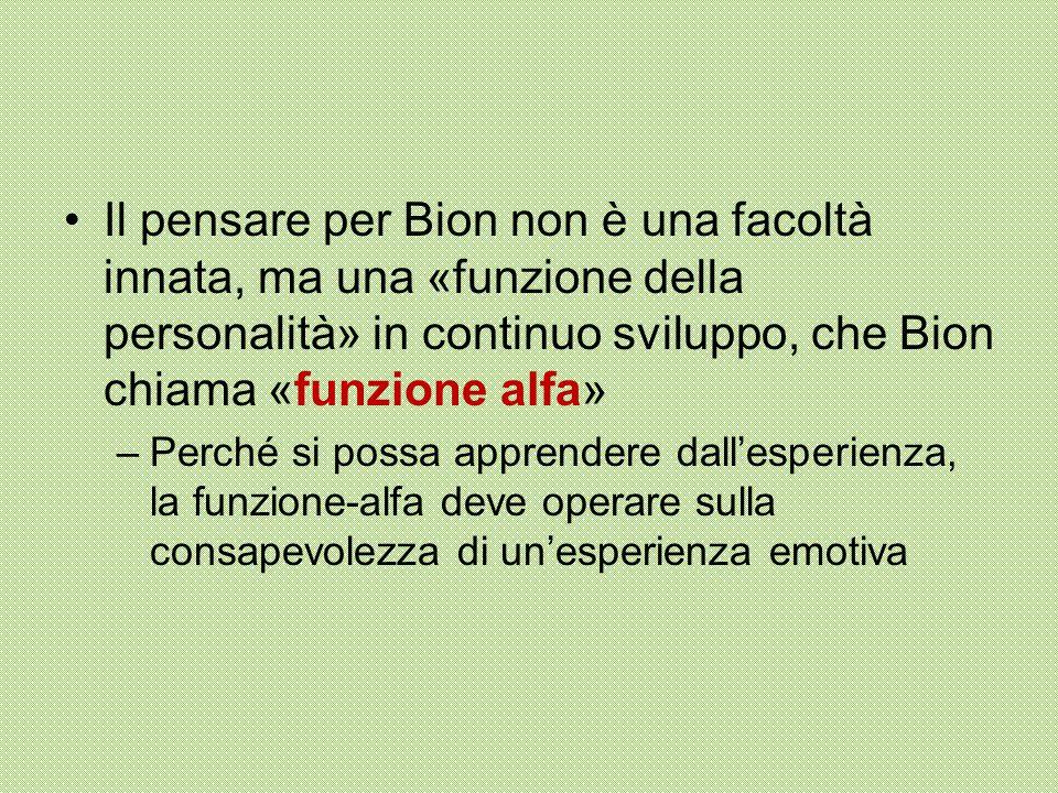 Il pensare per Bion non è una facoltà innata, ma una «funzione della personalità» in continuo sviluppo, che Bion chiama «funzione alfa» –Perché si possa apprendere dall'esperienza, la funzione-alfa deve operare sulla consapevolezza di un'esperienza emotiva