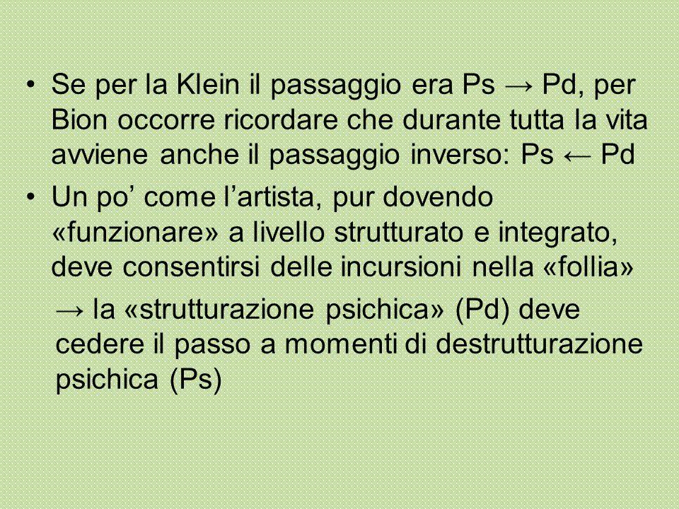Se per la Klein il passaggio era Ps → Pd, per Bion occorre ricordare che durante tutta la vita avviene anche il passaggio inverso: Ps ← Pd Un po' come l'artista, pur dovendo «funzionare» a livello strutturato e integrato, deve consentirsi delle incursioni nella «follia» → la «strutturazione psichica» (Pd) deve cedere il passo a momenti di destrutturazione psichica (Ps)