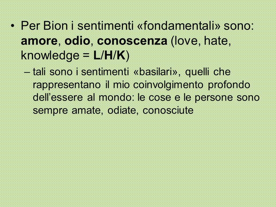 Per Bion i sentimenti «fondamentali» sono: amore, odio, conoscenza (love, hate, knowledge = L/H/K) –tali sono i sentimenti «basilari», quelli che rappresentano il mio coinvolgimento profondo dell'essere al mondo: le cose e le persone sono sempre amate, odiate, conosciute