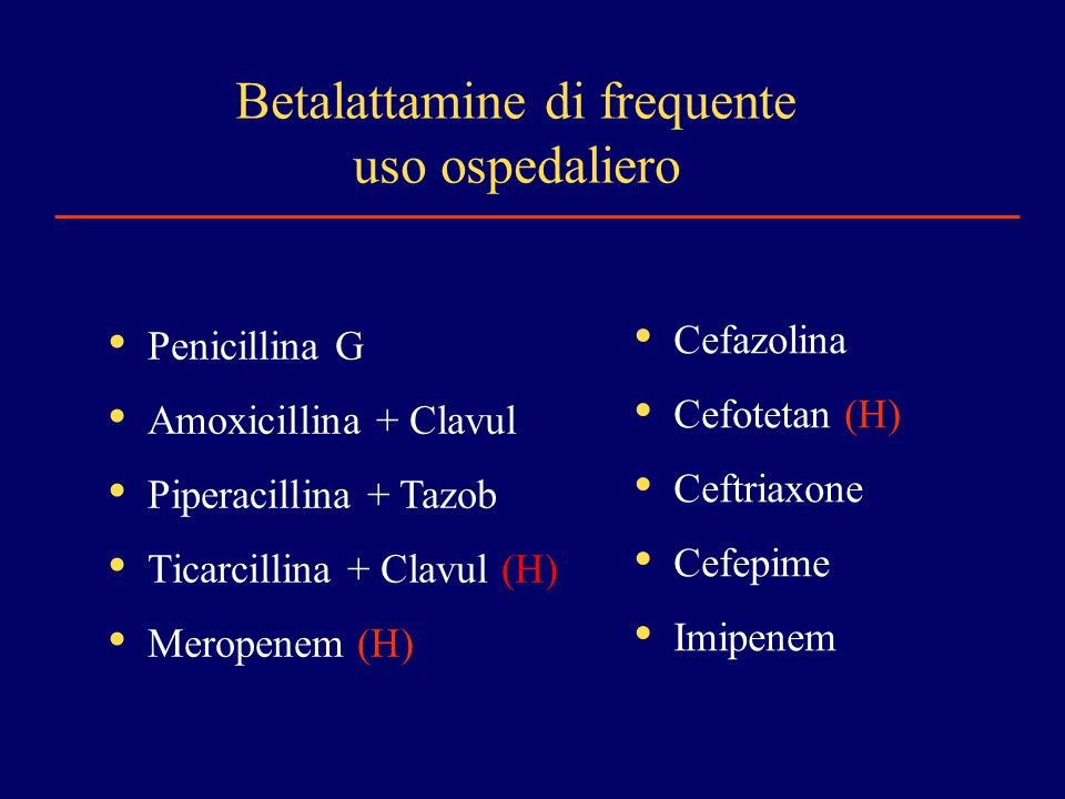 Betalattamine di frequente uso ospedaliero Penicillina G Amoxicillina + Clavul Piperacillina + Tazob Ticarcillina + Clavul (H) Meropenem (H) Cefazolin