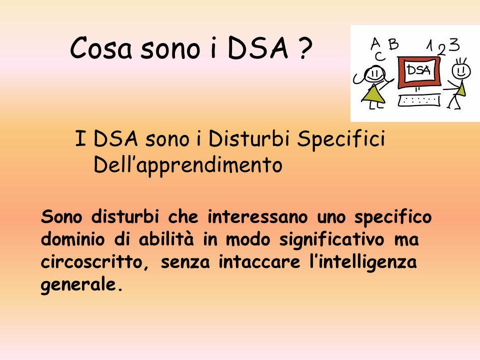 Cosa sono i DSA ? I DSA sono i Disturbi Specifici Dell'apprendimento Sono disturbi che interessano uno specifico dominio di abilità in modo significat