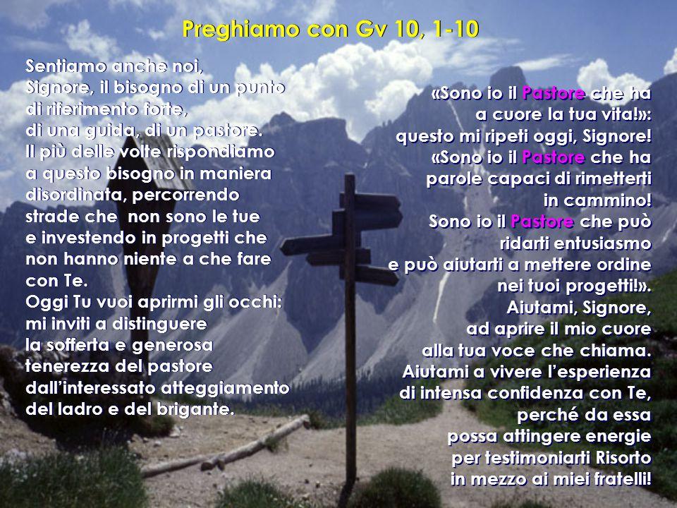 Preghiamo con Gv 10, 1-10 Sentiamo anche noi, Signore, il bisogno di un punto di riferimento forte, di una guida, di un pastore. Il più delle volte ri