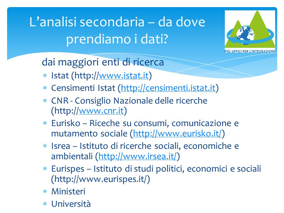 L'analisi secondaria – da dove prendiamo i dati? dai maggiori enti di ricerca  Istat (http://www.istat.it)www.istat.it  Censimenti Istat (http://cen