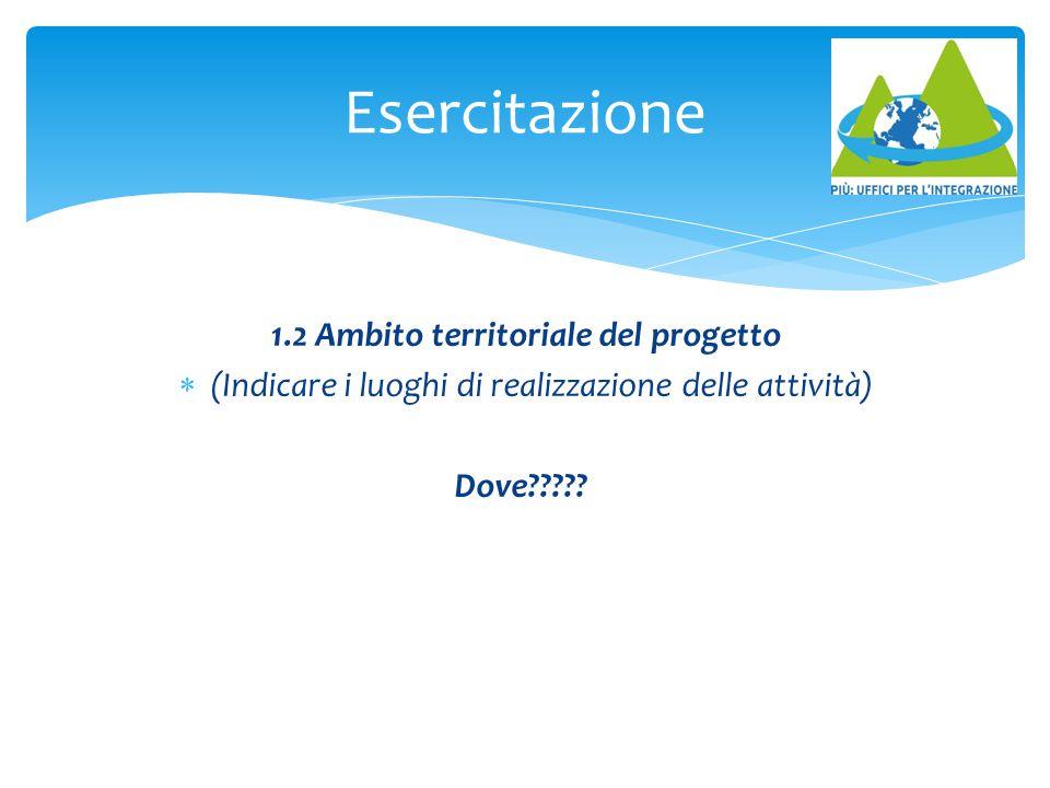 1.2 Ambito territoriale del progetto  (Indicare i luoghi di realizzazione delle attività) Dove????? Esercitazione