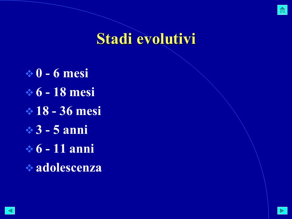 Stadi evolutivi  0 - 6 mesi  6 - 18 mesi  18 - 36 mesi  3 - 5 anni  6 - 11 anni  adolescenza
