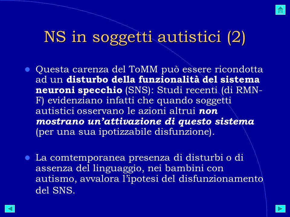 NS in soggetti autistici (2)  Questa carenza del ToMM può essere ricondotta ad un disturbo della funzionalità del sistema neuroni specchio (SNS): Studi recenti (di RMN- F) evidenziano infatti che quando soggetti autistici osservano le azioni altrui non mostrano un'attivazione di questo sistema (per una sua ipotizzabile disfunzione).