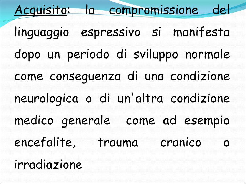 Acquisito: la compromissione del linguaggio espressivo si manifesta dopo un periodo di sviluppo normale come conseguenza di una condizione neurologica