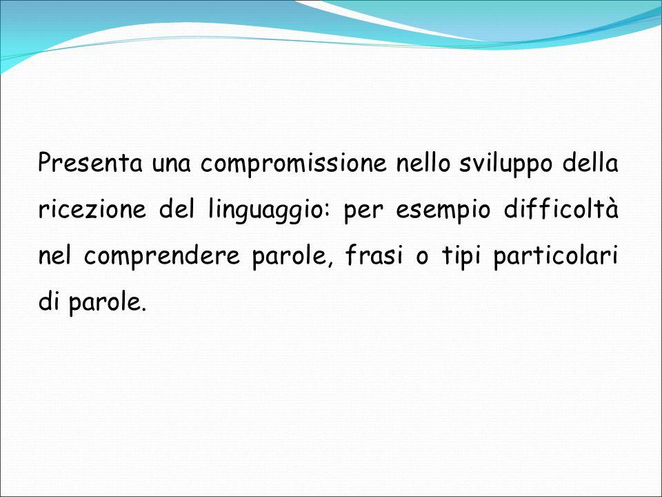 Presenta una compromissione nello sviluppo della ricezione del linguaggio: per esempio difficoltà nel comprendere parole, frasi o tipi particolari di