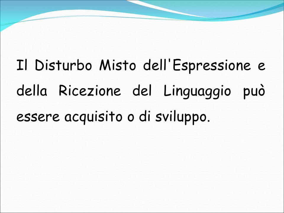 Il Disturbo Misto dell'Espressione e della Ricezione del Linguaggio può essere acquisito o di sviluppo.