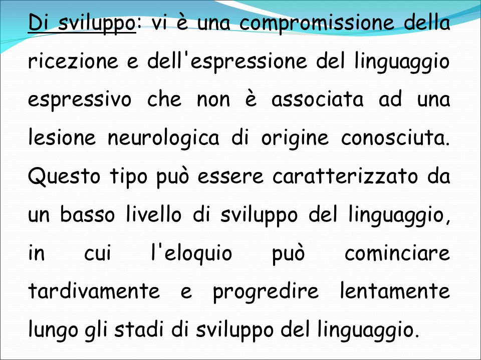 Di sviluppo: vi è una compromissione della ricezione e dell'espressione del linguaggio espressivo che non è associata ad una lesione neurologica di or