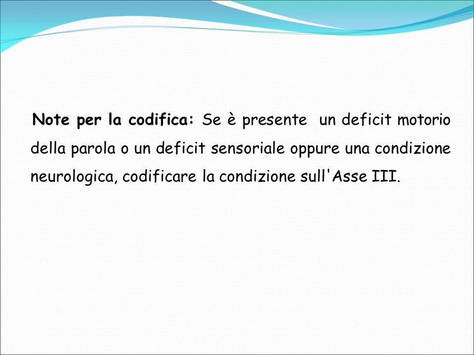Note per la codifica: Se è presente un deficit motorio della parola o un deficit sensoriale oppure una condizione neurologica, codificare la condizion