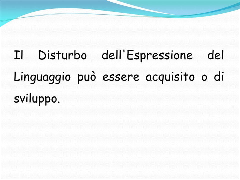Il Disturbo dell'Espressione del Linguaggio può essere acquisito o di sviluppo.