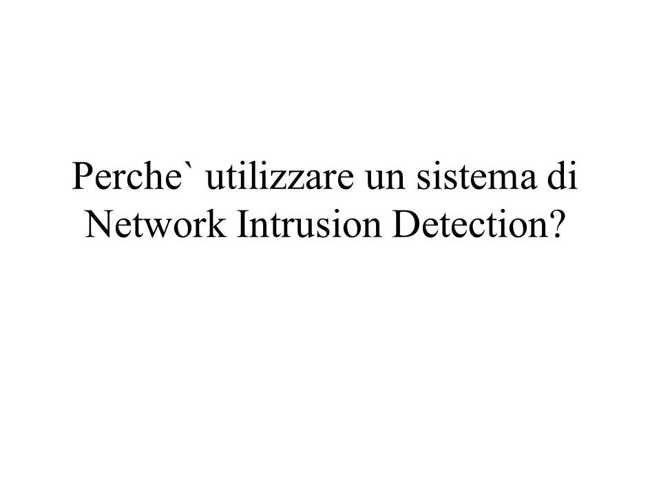 Perche` utilizzare un sistema di Network Intrusion Detection?