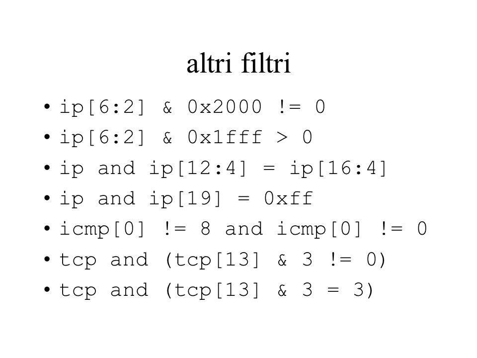 altri filtri ip[6:2] & 0x2000 != 0 ip[6:2] & 0x1fff > 0 ip and ip[12:4] = ip[16:4] ip and ip[19] = 0xff icmp[0] != 8 and icmp[0] != 0 tcp and (tcp[13] & 3 != 0) tcp and (tcp[13] & 3 = 3)