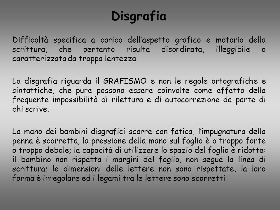 Disgrafia Difficoltà specifica a carico dell'aspetto grafico e motorio della scrittura, che pertanto risulta disordinata, illeggibile o caratterizzata
