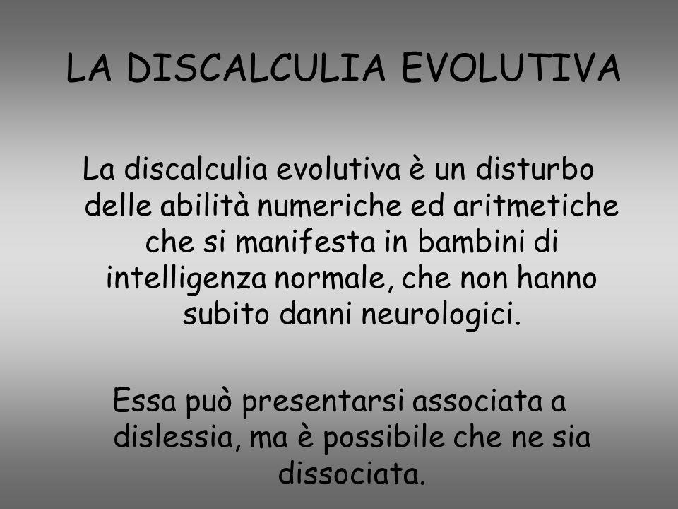 LA DISCALCULIA EVOLUTIVA La discalculia evolutiva è un disturbo delle abilità numeriche ed aritmetiche che si manifesta in bambini di intelligenza nor