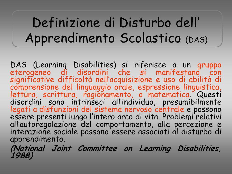 Definizione di Disturbo dell' Apprendimento Scolastico (DAS) DAS (Learning Disabilities) si riferisce a un gruppo eterogeneo di disordini che si manif
