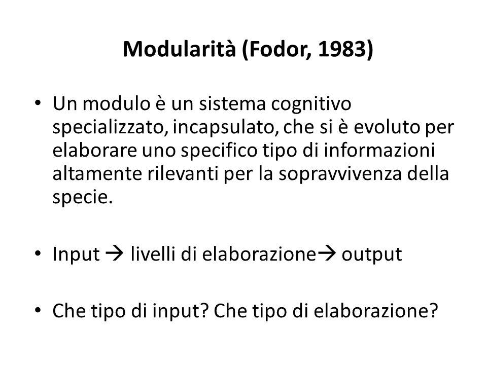 Modularità (Fodor, 1983) Un modulo è un sistema cognitivo specializzato, incapsulato, che si è evoluto per elaborare uno specifico tipo di informazioni altamente rilevanti per la sopravvivenza della specie.