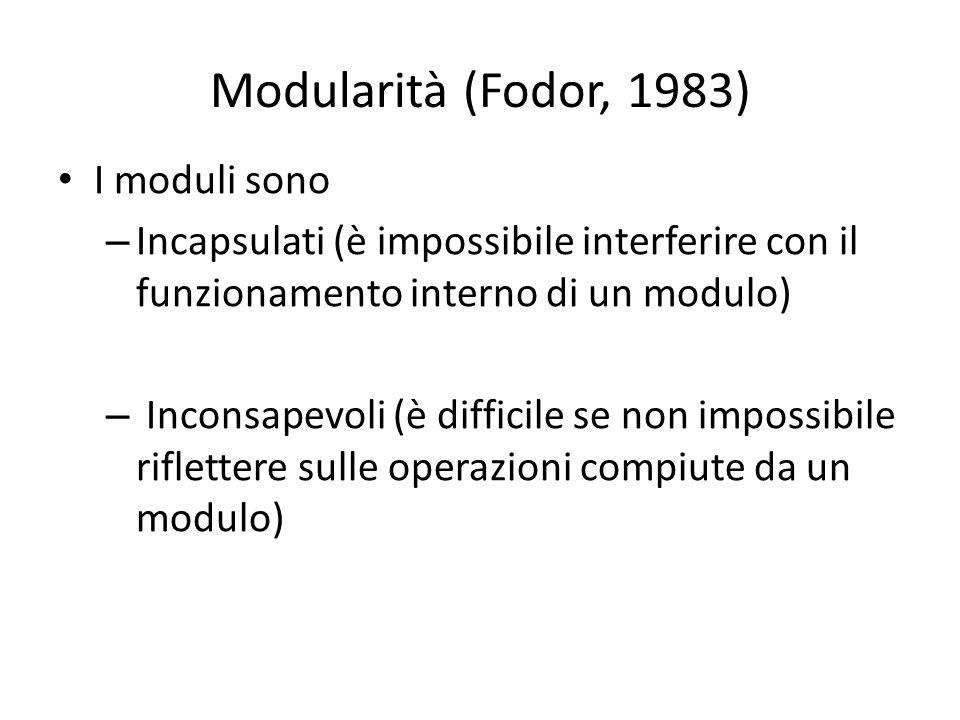 Modularità (Fodor, 1983) I moduli sono – Incapsulati (è impossibile interferire con il funzionamento interno di un modulo) – Inconsapevoli (è difficile se non impossibile riflettere sulle operazioni compiute da un modulo)