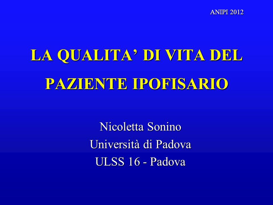 LA QUALITA' DI VITA DEL PAZIENTE IPOFISARIO Nicoletta Sonino Università di Padova ULSS 16 - Padova ANIPI 2012