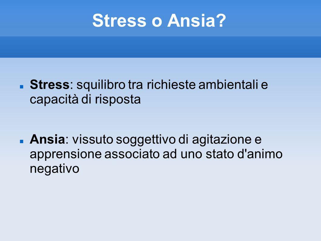 Stress o Ansia? Stress: squilibro tra richieste ambientali e capacità di risposta Ansia: vissuto soggettivo di agitazione e apprensione associato ad u