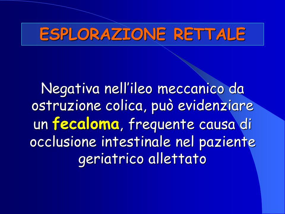 ESPLORAZIONE RETTALE Negativa nell'ileo meccanico da ostruzione colica, può evidenziare un fecaloma, frequente causa di occlusione intestinale nel paz