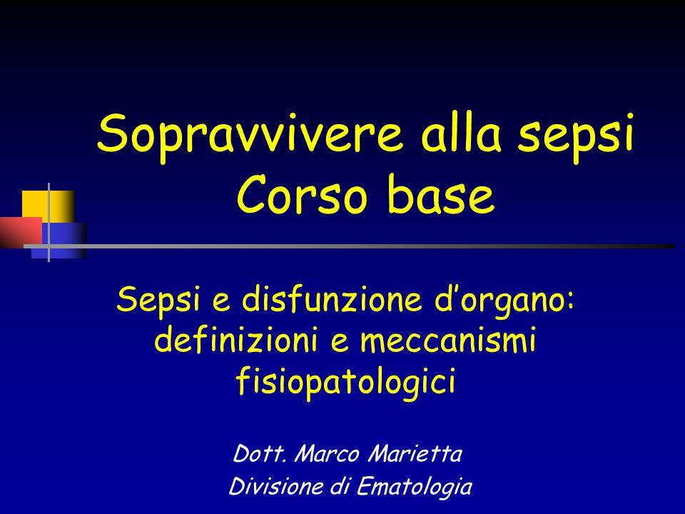 Sopravvivere alla sepsi Corso base Sepsi e disfunzione d'organo: definizioni e meccanismi fisiopatologici Dott. Marco Marietta Divisione di Ematologia