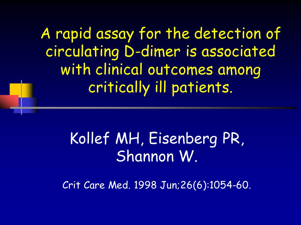 A rapid assay for the detection of circulating D-dimer is associated with clinical outcomes among critically ill patients. Kollef MH, Eisenberg PR, Sh