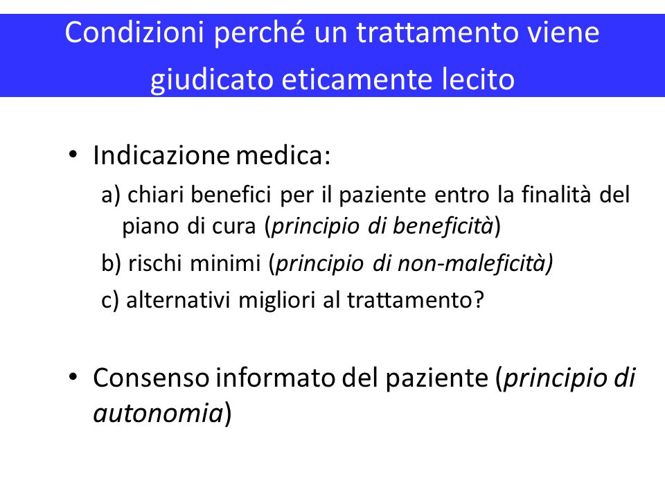 Condizioni perché un trattamento viene giudicato eticamente lecito Indicazione medica: a) chiari benefici per il paziente entro la finalità del piano