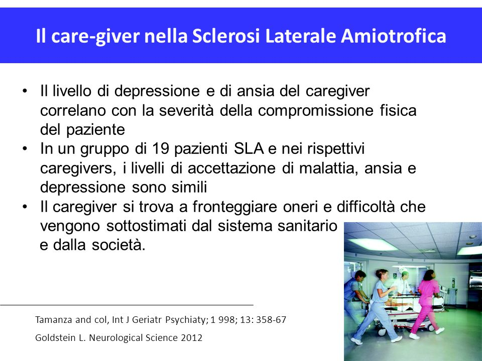 Il care-giver nella Sclerosi Laterale Amiotrofica Tamanza and col, Int J Geriatr Psychiaty; 1 998; 13: 358-67 Goldstein L. Neurological Science 2012 I