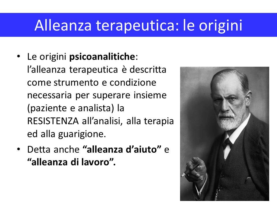 Alleanza terapeutica: le origini Le origini psicoanalitiche: l'alleanza terapeutica è descritta come strumento e condizione necessaria per superare in