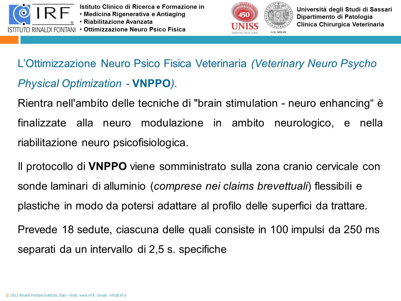 Istituto Clinico di Ricerca e Formazione in Medicina Rigenerativa e Antiaging Riabilitazione Avanzata Ottimizzazione Neuro Psico Fisica Università degli Studi di Sassari Dipartimento di Patologia Clinica Chirurgica Veterinaria © 2012 Rinaldi Fontani Institute, Italy – Web: www.irf.it - Email: info@.irf.it L'Ottimizzazione Neuro Psico Fisica Veterinaria (Veterinary Neuro Psycho Physical Optimization - VNPPO).