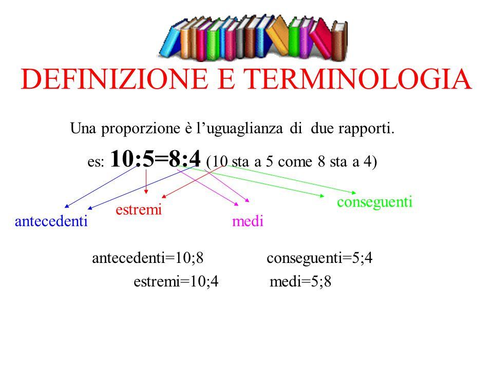 DEFINIZIONE E TERMINOLOGIA Una proporzione è l'uguaglianza di due rapporti. es: 10:5=8:4 (10 sta a 5 come 8 sta a 4) antecedenti=10;8 conseguenti=5;4