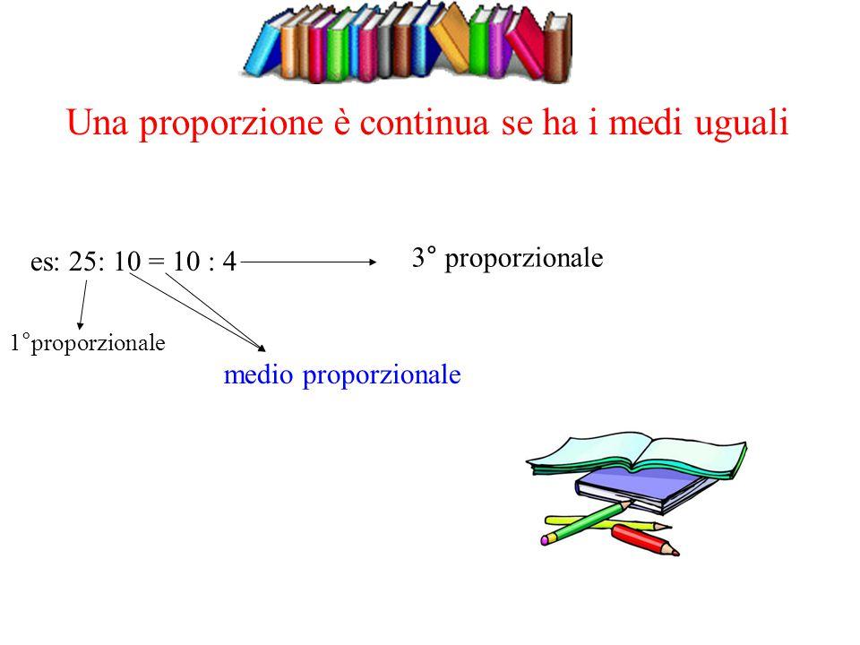 es: 25: 10 = 10 : 4 1°proporzionale medio proporzionale 3° proporzionale Una proporzione è continua se ha i medi uguali