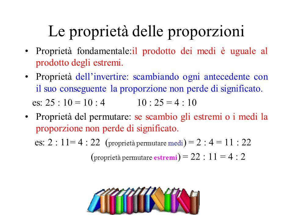 Le proprietà delle proporzioni Proprietà fondamentale:il prodotto dei medi è uguale al prodotto degli estremi. Proprietà dell'invertire: scambiando og