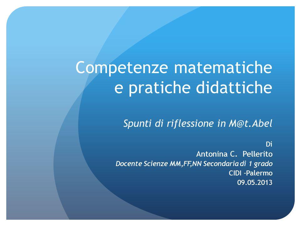Competenze matematiche e pratiche didattiche Spunti di riflessione in M@t.Abel Di Antonina C. Pellerito Docente Scienze MM,FF,NN Secondaria di 1 grado